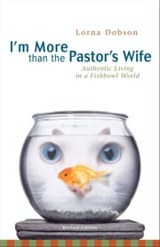 I'm More Than the Pastor's Wife - Authentic Living in a Fishbowl World ebook by Lorna Dobson