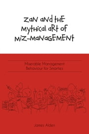Zan and the Mythical Art of Miz-Management: Miserable Management Behaviour for Smarties ebook by James Alden, Bachelor's Degree