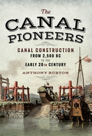 The Canal Pioneers - Canal Construction from 2,500 BC to the Early 20th Century ebook by Anthony Burton
