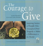 The Courage to Give: Inspiring Stories of People Who Triumphed over Tragedy to Make a Difference in the World ebook by Jackie Waldman