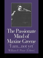The Passionate Mind of Maxine Greene - 'I am ... not yet' ebook by William F. Pinar