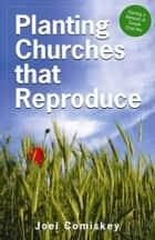 Planting Churches that Reproduce - Starting a Network of Simple Churches ebook by Joel Comiskey