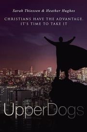 Upperdogs - Christians Have the Advantage. It's Time to Take It ebook by Heather Hughes, Sarah Thiessen