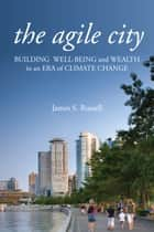 The Agile City - Building Well-being and Wealth in an Era of Climate Change ebook by James S. Russell