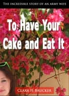 To Have Your Cake and Eat It (2nd Edition) Autobiography: Wife of Secretary of the Army under President Eisenhower and 1930 Governor of Michigan ebook by Clara Brucker