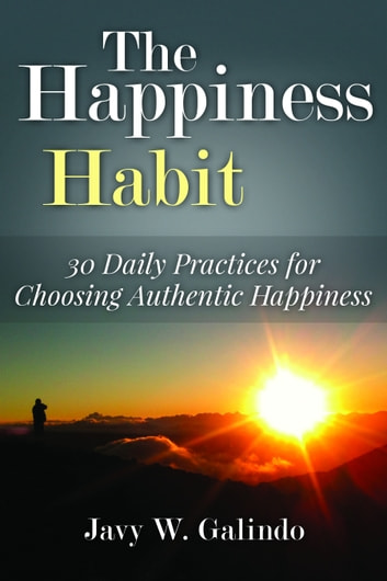 The Happiness Habit: 30 Daily Practices for Choosing Authentic Happiness ebook by Javy W. Galindo