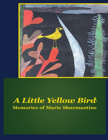 A Little Yellow Bird: Memories of Marie Shurmantine ebook by Marie Shurmantine