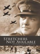 Stretchers Not Available - The Wartime Story of Dr Jim Rickett ebook by John Rickett