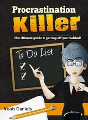 Procrastination Killer - The ultimate guide to getting off your behind! ebook by Noah Daniels