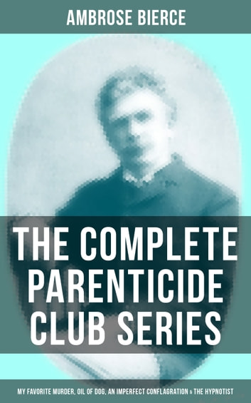 THE COMPLETE PARENTICIDE CLUB SERIES: My Favorite Murder, Oil of Dog, An Imperfect Conflagration & The Hypnotist ebook by Ambrose Bierce
