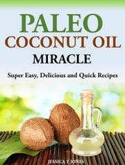 Paleo Coconut Oil Miracle Super Easy, Delicious and Quick Recipes ebook by Jessica T Jones