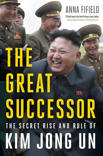 The Great Successor - The Secret Rise and Rule of Kim Jong Un ebook by Anna Fifield