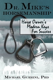 Dr. Mike's Horsemanship Horse Owner's Modern Keys for Success ebook by Michael Guerini, Barbara Guerini