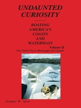 UNDAUNTED CURIOSITY - BOATING AMERICA'S COASTS AND WATERWAYS Volume II New York City to Mississippi via Canada ebook by Douglas W. Ayres