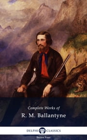 Complete Works of R. M. Ballantyne (Delphi Classics) ebook by R. M. Ballantyne,Delphi Classics