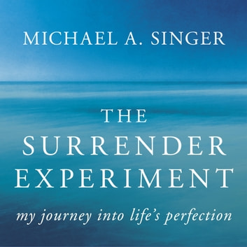 The Surrender Experiment - My Journey into Life's Perfection audiobook by Michael A. Singer