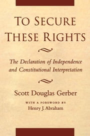 To Secure These Rights - The Declaration of Independence and Constitutional Interpretation ebook by Scott Douglas Gerber