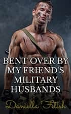 Bent Over By My Friend's Military Husbands: BBW MMMMF Cheating Erotica ebook by Daniella Fetish