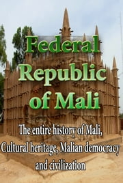 History and Culture, Republic of Mali - The entire history of Mali, Cultural heritage, Malian democracy and civilization ebook by Sampson Jerry
