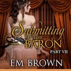 Submitting to the Baron, Part VII - A Romantic Historical Erotica audiobook by Em Brown