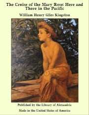 The Cruise of the Mary Rose: Here and There in the Pacific ebook by William Henry Giles Kingston