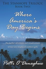 The Stanhope Trilogy, Book Two: Where America's Day Begins - The Further Adventures and Misadventures of Two Very Misplaced Southern Girls ebook by Patti O'Donoghue