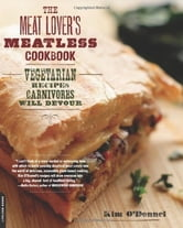 The Meat Lover's Meatless Cookbook - Vegetarian Recipes Carnivores Will Devour ebook by Kim O'Donnel