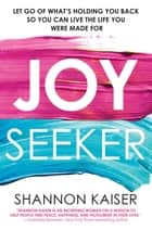 Joy Seeker - Let Go of What's Holding You Back So You Can Live the Life You Were Made For ebook by Shannon Kaiser