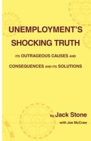 Unemployment's Shocking Truth - Its Outrageous Causes and Consequences and Its Solutions ebook by Jack Stone,Joe McCraw