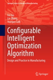 Configurable Intelligent Optimization Algorithm - Design and Practice in Manufacturing ebook by Fei Tao,Lin Zhang,Yuanjun Laili