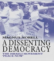 A Dissenting Democracy - The Israeli Movement 'Peace Now' ebook by Magnus Norell