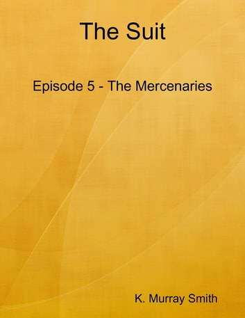 The Suit Episode 5 - The Mercenaries ebook by K. Murray Smith