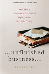 Unfinished Business - One Man's Extraordinary Year of Trying to Do the Right Things ebook by Lee Kravitz
