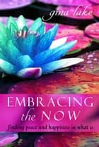Embracing the Now: Finding Peace and Happiness in What Is ebook by Gina Lake