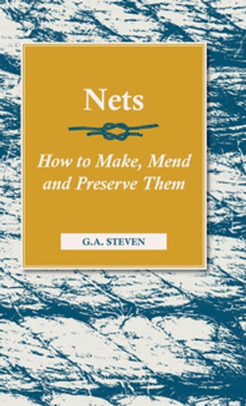 Nets - How to Make, Mend and Preserve Them ebook by G. A. Steven