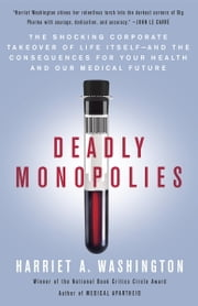 Deadly Monopolies - The Shocking Corporate Takeover of Life Itself--And the Consequences for Your Health and Our Medical Future. eBook by Harriet A. Washington