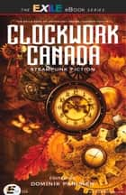 Clockwork Canada - Steampunk Fiction ebook by Dominik Parisien, Various Contributors