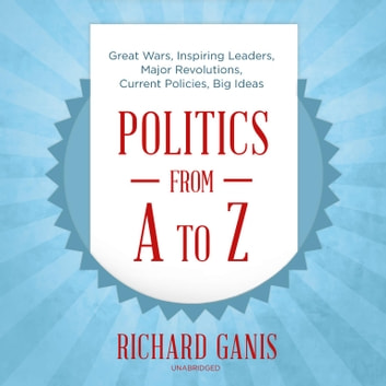 Politics from A to Z - Great Wars, Inspiring Leaders, Major Revolutions, Current Policies, Big Ideas audiobook by Richard Ganis