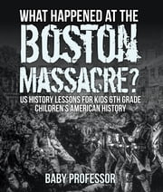 What Happened at the Boston Massacre? US History Lessons for Kids 6th Grade | Children's American History ebook by Baby Professor