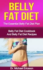 Belly Fat Diet: The Essential Belly Fat Diet Plan: Belly Fat Diet Cookbook And Belly Fat Diet Recipes ebook by Dr. Michael Ericsson