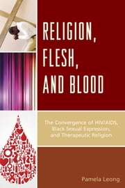 Religion, Flesh, and Blood - The Convergence of HIV/AIDS, Black Sexual Expression, and Therapeutic Religion ebook by Pamela Leong