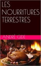 LES NOURRITURES TERRESTRES ebook by André Gide