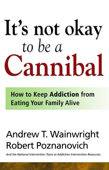 It's Not Okay to Be a Cannibal - How to Keep Addiction from Eating Your Family Alive eBook by Andrew T Wainwright,Robert Poznanovich