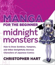Manga for the Beginner Midnight Monsters - How to Draw Zombies, Vampires, and Other Delightfully Devious Characters of Japanese Comics ebook by Christopher Hart