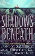 Shadows Beneath - The Writing Excuses Anthology ebook by Brandon Sanderson, Mary Robinette Kowal, Dan Wells & Howard Tayler