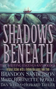 Shadows Beneath - The Writing Excuses Anthology ebook by Brandon Sanderson,Mary Robinette Kowal,Dan Wells & Howard Tayler
