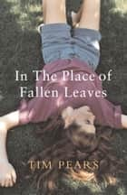 In the Place of Fallen Leaves eBook by Tim Pears