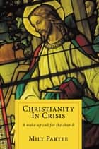 Christianity in Crisis - A Wake-Up Call for the Church ebook by Milt Partee