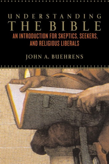Understanding The Bible - An Introduction for Skeptics, Seekers, and Religious Liberals ebook by John A. Buehrens