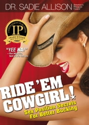 Ride 'Em Cowgirl! - Sex Position Secrets for Better Bucking ebook by Dr. Sadie Allison